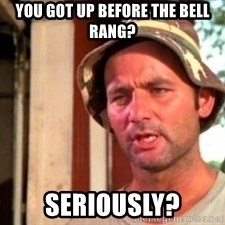 Bill Murray Caddyshack - You got up before the bell rang? Seriously?