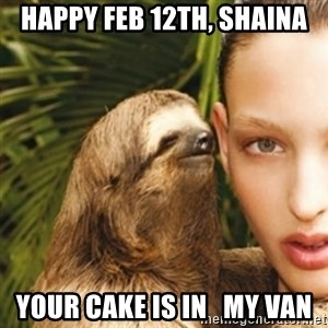 sexy sloth - HAPPY FEB 12th, Shaina YOUR CAKE IS IN   MY VAN