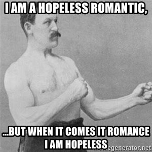 overly manlyman - I am a hopeless romantic, ...but when it comes it romance I am hopeless