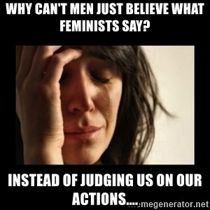 todays problem crying woman - Why can't men just believe what feminists say? Instead of judging us on our actions....