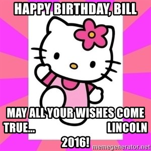 Hello Kitty - happy birthday, bill may all your wishes come true...                                 lincoln 2016!