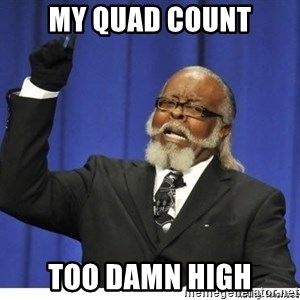 The tolerance is to damn high! - My Quad Count Too Damn High