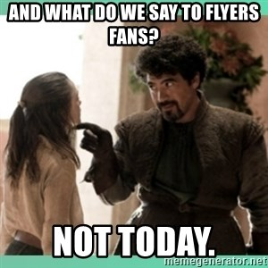 What do we say - and what do we say to flyers fans? not today.