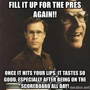 will ferrell - Fill it up for the Pres again!! Once it hits your lips, it tastes so good, especially after being on the scoreboard all day!