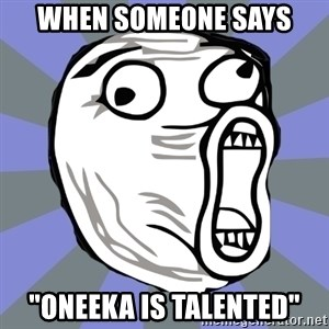 "LOL FACE - When someone says ""oneeka is talented"""