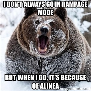 Clean Cocaine Bear - I DON'T ALWAYS GO IN RAMPAGE MODE  BUT WHEN I GO, IT'S BECAUSE OF ALINEA