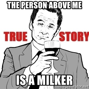 true story - The person above me  is a MILKER