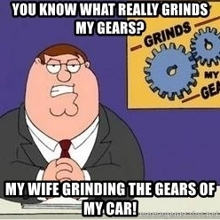 Grinds My Gears Peter Griffin - you know what really grinds my gears? MY wife grinding the gears of my car!