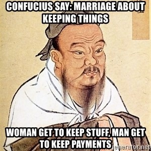 Confucious - Confucius say: Marriage about keeping things Woman get to keep stuff, man get to keep payments