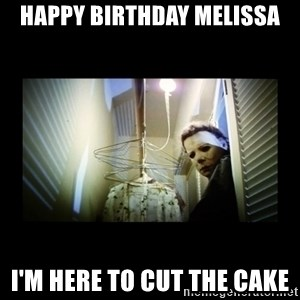 Michael Myers - Happy Birthday Melissa I'm here to cut the cake