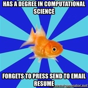 Absentminded Goldfish - has a degree in computational science forgets to press send to email resume