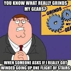Grinds My Gears Peter Griffin - You know what really grinds my gears? When someone asks if I really got winded going up one flight of stairs
