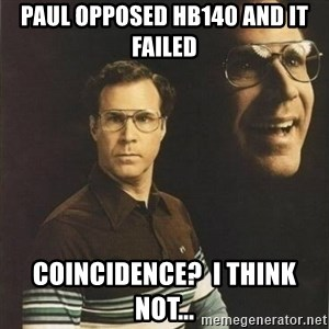 will ferrell - Paul Opposed HB140 and it failed Coincidence?  I think Not...