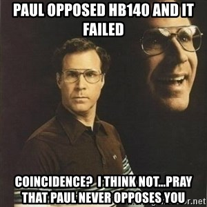 will ferrell - Paul opposed HB140 and it failed Coincidence?  I think Not...Pray that Paul never opposes you