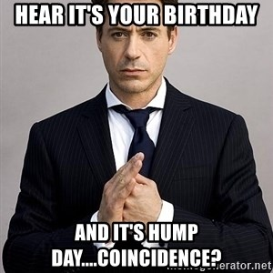 Robert Downey Jr. - Hear it's your Birthday and it's Hump Day....Coincidence?