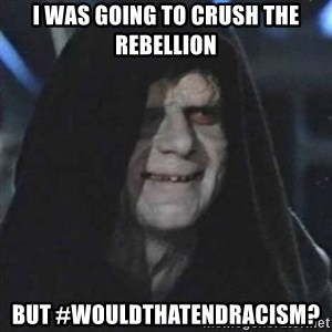 Sith Lord - I was going to crush the rebellion but #wouldthatendracism?
