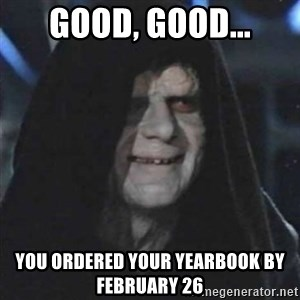 Sith Lord - good, good... you ordered your yearbook by february 26