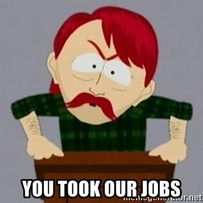 They took our jobs guy -  you took our jobs