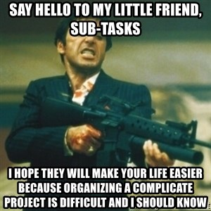 Tony Montana - Say hello to my little friend, sub-tasks i hope they will make your life easier because organizing a complicate project is difficult and i should know