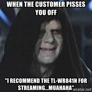 "Sith Lord - When the customer pisses you off ""I recommend the TL-WR841N for streaming...muahaha"""