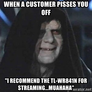 "Sith Lord - When a customer pisses you off ""I recommend the TL-WR841N for streaming...Muahaha"""