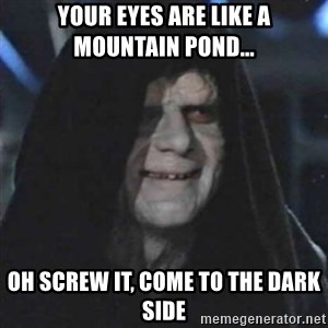 Sith Lord - your eyes are like a mountain pond... oh screw it, come to the dark side
