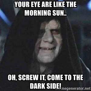 Sith Lord - Your eye are like the morning sun.. Oh, screw it, come to the dark side!