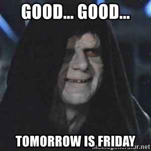 Sith Lord - Good... Good... Tomorrow is Friday