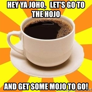 Cup of coffee - Hey ya Joho,   let's go to the hojo  and get some mojo to go!