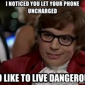 I too like to live dangerously - I noticed you let your phone uncharged