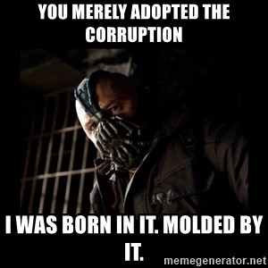 Bane Meme - you merely adopted the corruption i was born in it. molded by it.