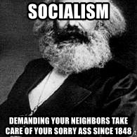 Marx - Socialism Demanding your neighbors take care of your sorry ass since 1848