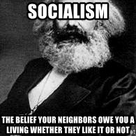 Marx - Socialism The belief your neighbors owe you a living whether they like it or not