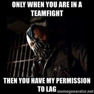 Bane Meme - Only when you are in a teamfight then you have my permission to lag