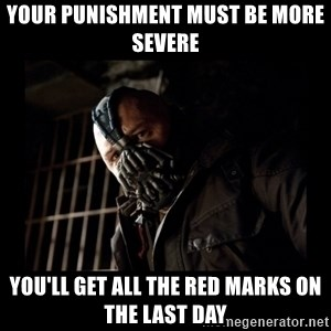 Bane Meme - your punishment must be more severe you'll get all the red marks on the last day