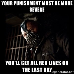 Bane Meme - your punishment must be more severe you'll get all red lines on the last day