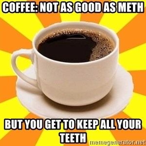 Cup of coffee - Coffee: Not as good as meth but you get to keep all your teeth