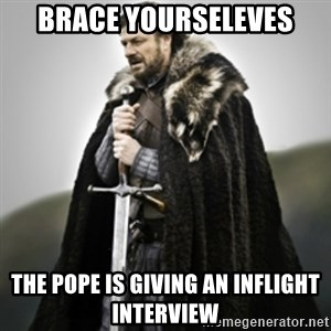 Brace yourselves. - Brace Yourseleves The Pope is giving an inflight interview