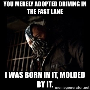 Bane Meme - You merely adopted driving in the fast lane I was born in it, molded by it.