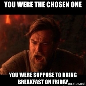 You were the chosen one  - You were the chosen one You were suppose to bring Breakfast on Friday