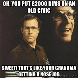 will ferrell - OH, you put £2000 rims on an old civic sweet! that's like your grandma getting a nose job