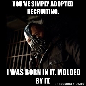Bane Meme - You've simply adopted recruiting.  I was born in it, molded by it.