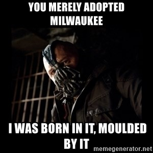 Bane Meme - You merely adopted Milwaukee  I was born in it, moulded by it