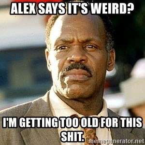 I'm Getting Too Old For This Shit - Alex says it's weird? I'm getting too old for this shit.