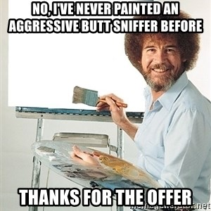 Bob Ross - No, I've never painted an aggressive butt sniffer before thanks for the offer