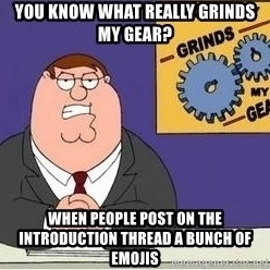 Grinds My Gears Peter Griffin - You know what really grinds my gear? When people post on the Introduction thread a bunch of emojis