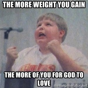 The Fotographing Fat Kid  - THE MORE WEIGHT YOU GAIN THE MORE OF YOU FOR GOD TO LOVE