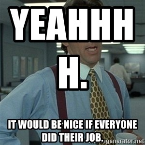 Office Space Boss - Yeahhhh.                           It would be nice if everyone did their job.
