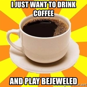 Cup of coffee - I just want to drink coffee and play bejeweled