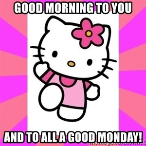 Hello Kitty - Good morning to you and to all a good monday!